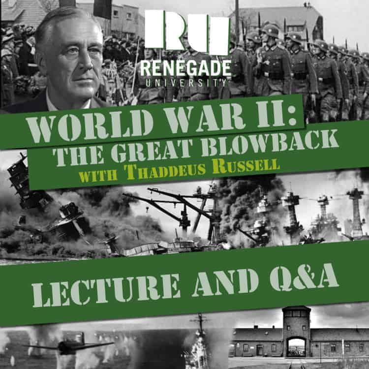 World War II: The Great Blowback. Lecture Series with Thaddeus Russell